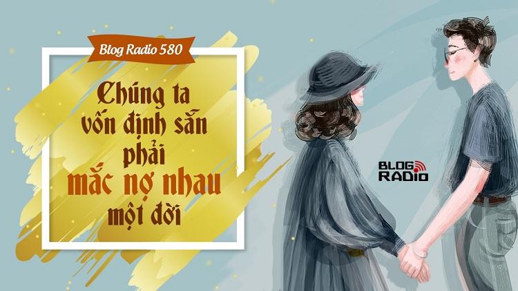 Blog Radio 580: Chúng ta vốn định sẵn phải mắc nợ nhau một đời