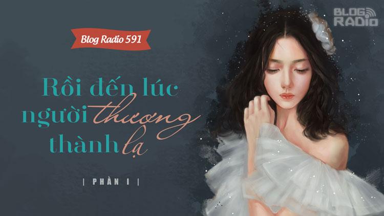 Blog Radio 591: Rồi đến lúc người thương thành lạ